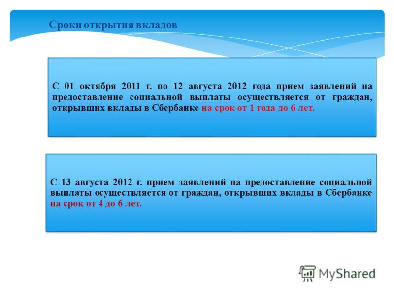 Сроки открытия вкладов С 01 октября 2011 г. по 12 августа 2012 года прием заявлений на предоставление социальной выплаты осуществляется от граждан, открывших вклады в Сбербанке на срок от 1 года до 6 лет. С 13 августа 2012 г. прием заявлений на предо
