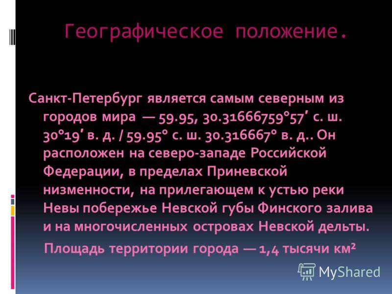 Географическое положение. Санкт-Петербург является самым северным из городов мира 59.95, 30.31666759°57 с. ш. 30°19 в. д. / 59.95° с. ш. 30.316667° в. д.. Он расположен на северо-западе Российской Федерации, в пределах Приневской низменности, на прил