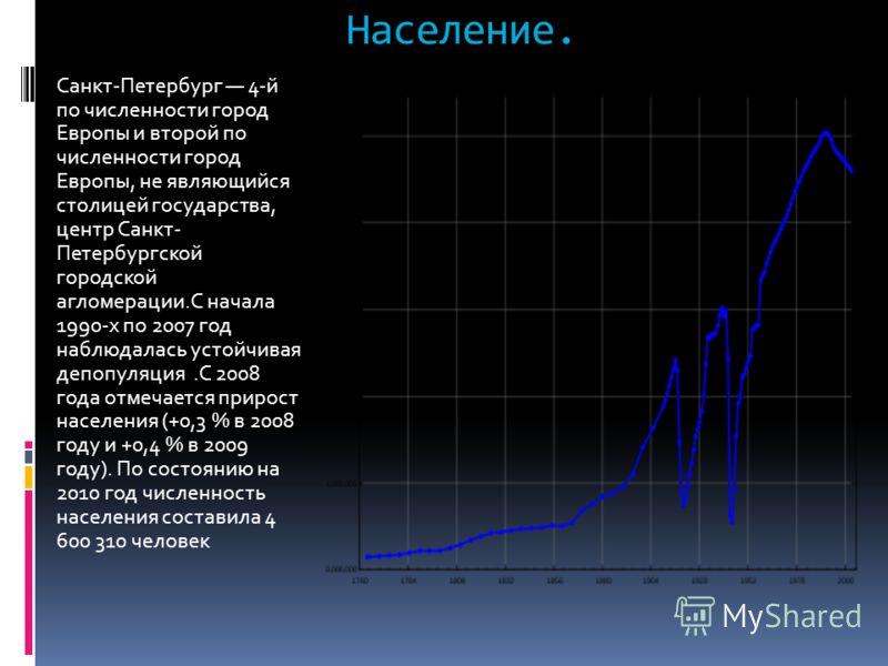Население. Санкт-Петербург 4-й по численности город Европы и второй по численности город Европы, не являющийся столицей государства, центр Санкт- Петербургской городской агломерации.С начала 1990-х по 2007 год наблюдалась устойчивая депопуляция.С 200