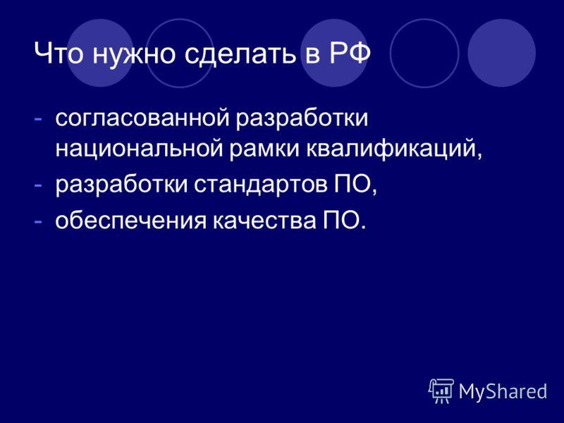 Что нужно сделать в РФ -согласованной разработки национальной рамки квалификаций, -разработки стандартов ПО, -обеспечения качества ПО.