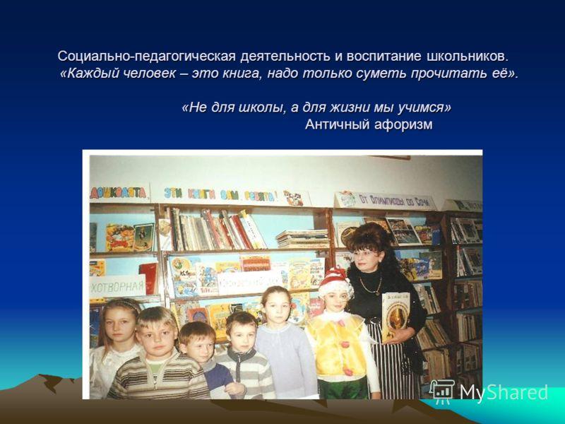 Социально-педагогическая деятельность и воспитание школьников. «Каждый человек – это книга, надо только суметь прочитать её». «Не для школы, а для жизни мы учимся» Античный афоризм