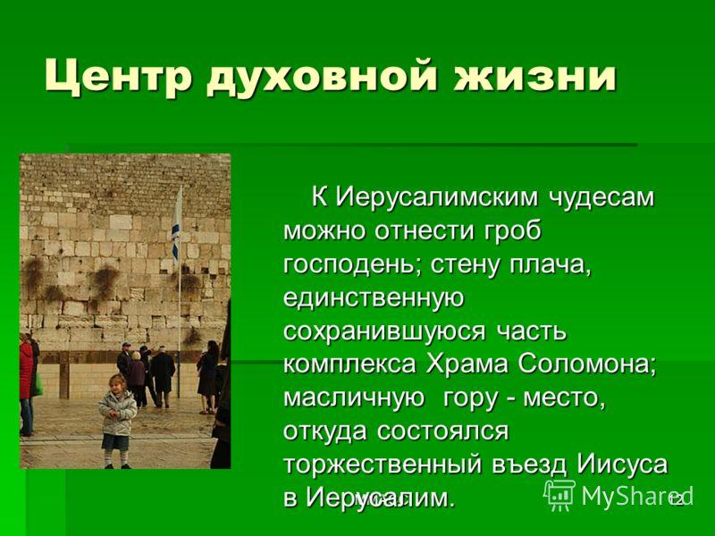 ММАСС12 К Иерусалимским чудесам можно отнести гроб господень; стену плача, единственную сохранившуюся часть комплекса Храма Соломона; масличную гору - место, откуда состоялся торжественный въезд Иисуса в Иерусалим. Центр духовной жизни