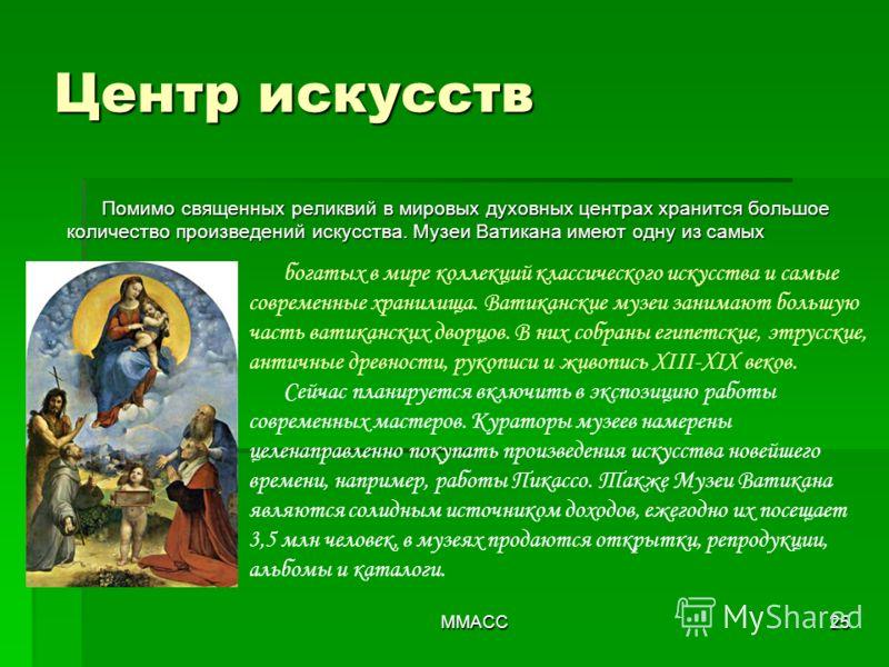 ММАСС25 Помимо священных реликвий в мировых духовных центрах хранится большое количество произведений искусства. Музеи Ватикана имеют одну из самых богатых в мире коллекций классического искусства и самые современные хранилища. Ватиканские музеи зaни