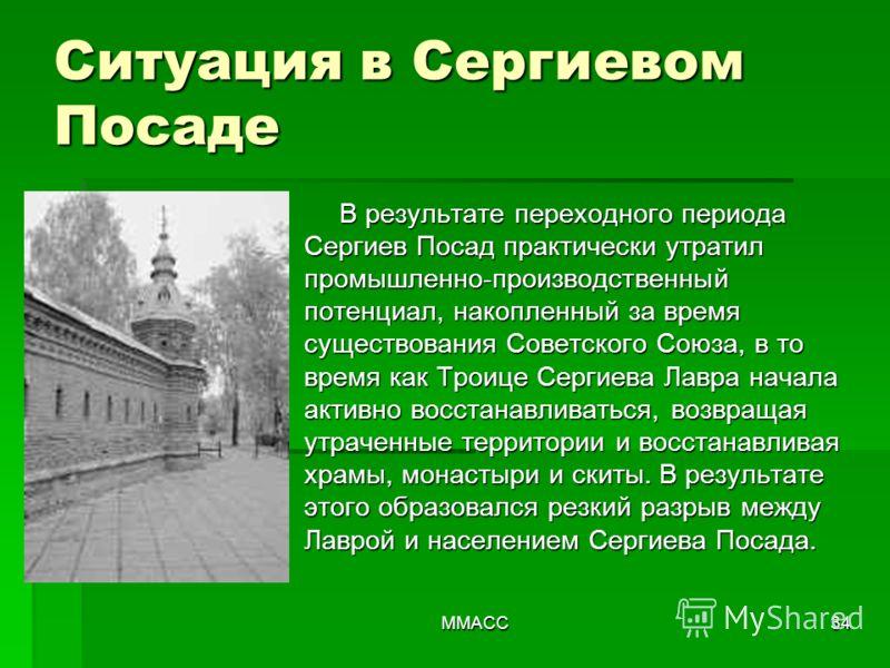 ММАСС34 В результате переходного периода Сергиев Посад практически утратил промышленно-производственный потенциал, накопленный за время существования Советского Союза, в то время как Троице Сергиева Лавра начала активно восстанавливаться, возвращая у