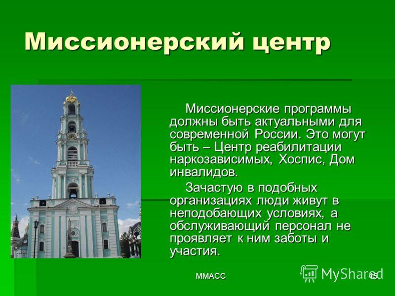 ММАСС45 Миссионерский центр Миссионерские программы должны быть актуальными для современной России. Это могут быть – Центр реабилитации наркозависимых, Хоспис, Дом инвалидов. Зачастую в подобных организациях люди живут в неподобающих условиях, а обсл
