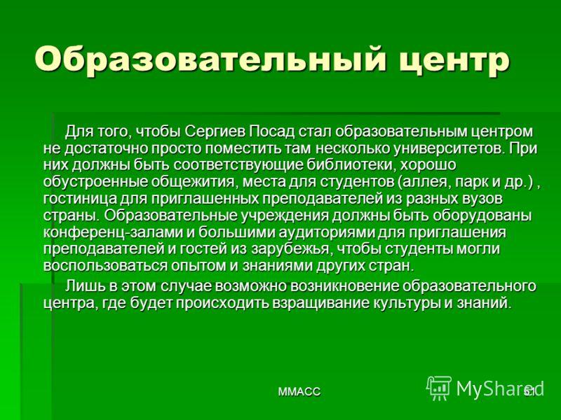 ММАСС51 Образовательный центр Для того, чтобы Сергиев Посад стал образовательным центром не достаточно просто поместить там несколько университетов. При них должны быть соответствующие библиотеки, хорошо обустроенные общежития, места для студентов (а
