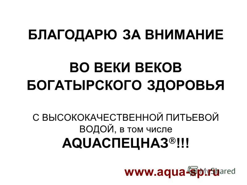 БЛАГОДАРЮ ЗА ВНИМАНИЕ ВО ВЕКИ ВЕКОВ БОГАТЫРСКОГО ЗДОРОВЬЯ С ВЫСОКОКАЧЕСТВЕННОЙ ПИТЬЕВОЙ ВОДОЙ, в том числе AQUAСПЕЦНАЗ !!! www.aqua-sp.ru