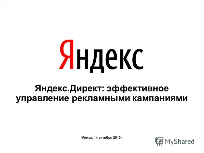Яндекс.Директ: эффективное управление рекламными кампаниями Минск, 14 октября 2010г.