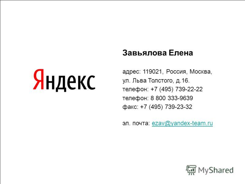 Завьялова Елена адрес: 119021, Россия, Москва, ул. Льва Толстого, д.16. телефон: +7 (495) 739-22-22 телефон: 8 800 333-9639 факс: +7 (495) 739-23-32 эл. почта: ezav@yandex-team.ruezav@yandex-team.ru