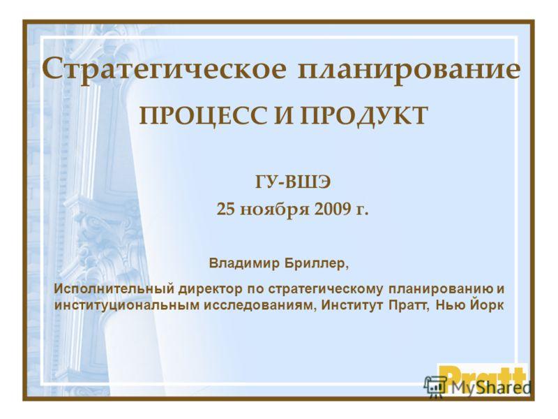 Cтратегическое планирование ПРОЦЕСС И ПРОДУКТ Владимир Бриллер, Исполнительный директор по стратегическому планированию и институциональным исследованиям, Институт Пратт, Нью Йорк ГУ-ВШЭ 25 ноября 2009 г.