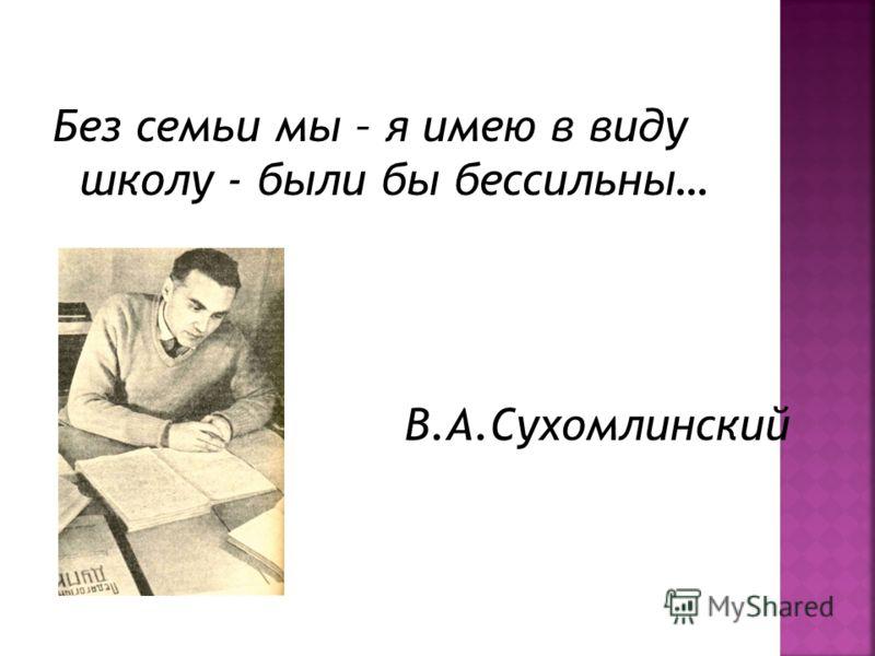 Без семьи мы – я имею в виду школу - были бы бессильны… В.А.Сухомлинский