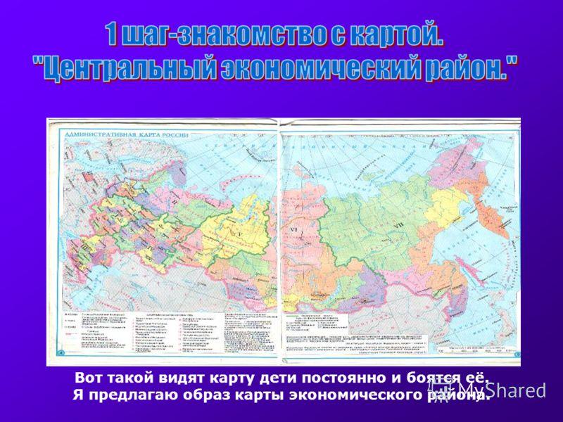 Вот такой видят карту дети постоянно и боятся её. Я предлагаю образ карты экономического района.