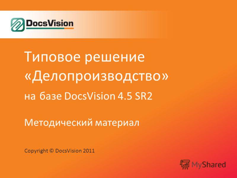 Типовое решение «Делопроизводство» на базе DocsVision 4.5 SR2 Методический материал Copyright © DocsVision 2011
