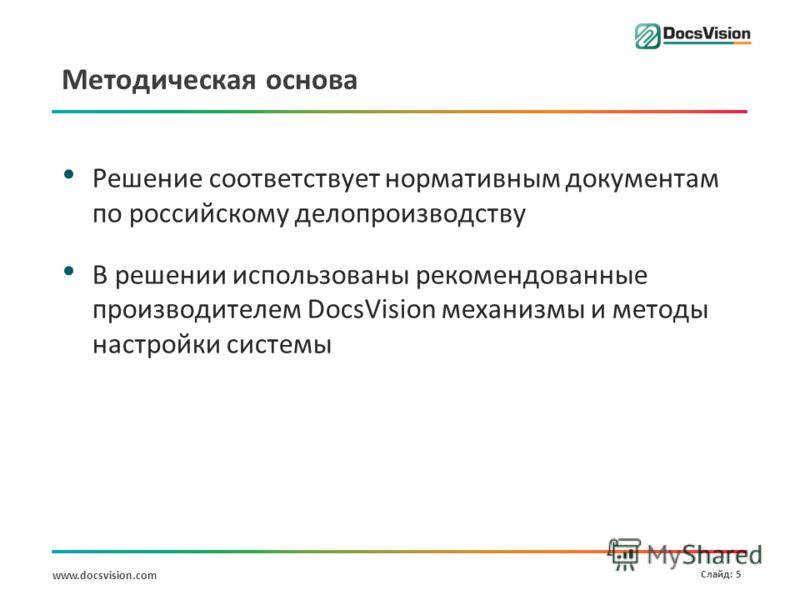 www.docsvision.com Слайд: 5 Методическая основа Решение соответствует нормативным документам по российскому делопроизводству В решении использованы рекомендованные производителем DocsVision механизмы и методы настройки системы