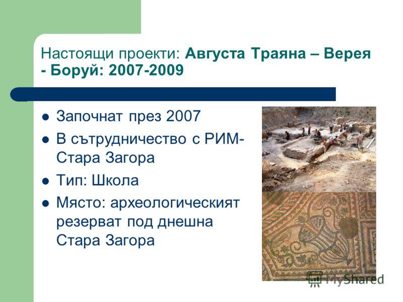 Настоящи проекти: Августа Траяна – Верея - Боруй: 2007-2009 Започнат през 2007 В сътрудничество с РИМ- Стара Загора Тип: Школа Място: археологическият резерват под днешна Стара Загора