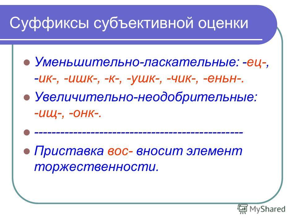 Суффиксы субъективной оценки Уменьшительно-ласкательные: -ец-, -ик-, -ишк-, -к-, -ушк-, -чик-, -еньн-. Увеличительно-неодобрительные: -ищ-, -онк-. ------------------------------------------------ Приставка вос- вносит элемент торжественности.