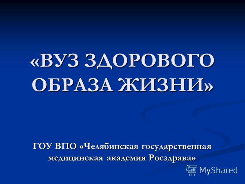 «ВУЗ ЗДОРОВОГО ОБРАЗА ЖИЗНИ» ГОУ ВПО «Челябинская государственная медицинская академия Росздрава»