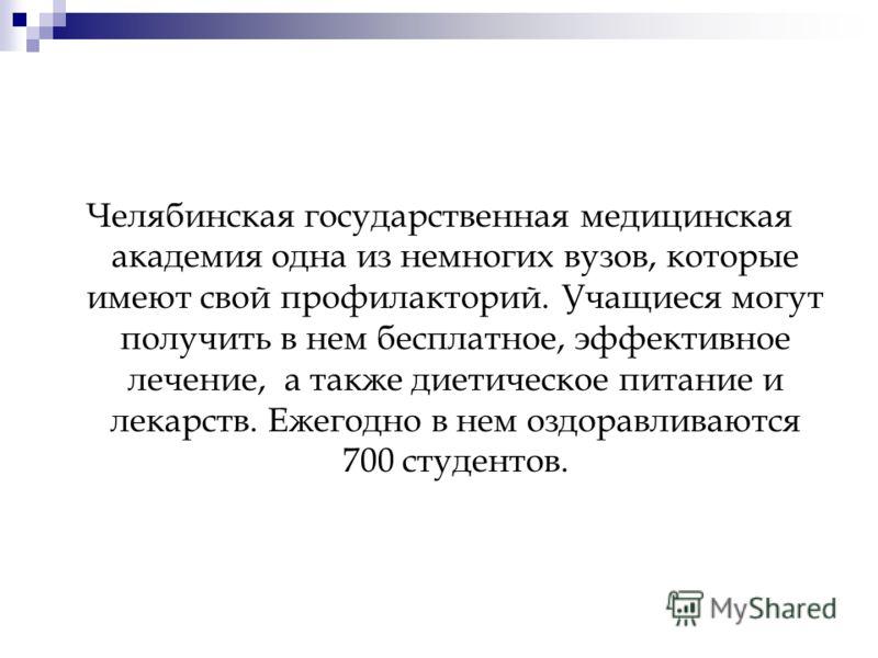 Челябинская государственная медицинская академия одна из немногих вузов, которые имеют свой профилакторий. Учащиеся могут получить в нем бесплатное, эффективное лечение, а также диетическое питание и лекарств. Ежегодно в нем оздоравливаются 700 студе