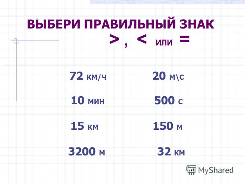 ВЫБЕРИ ПРАВИЛЬНЫЙ ЗНАК >, < ИЛИ = 72 КМ/Ч 20 М\С 10 МИН 500 С 15 КМ 150 М 3200 М 32 КМ