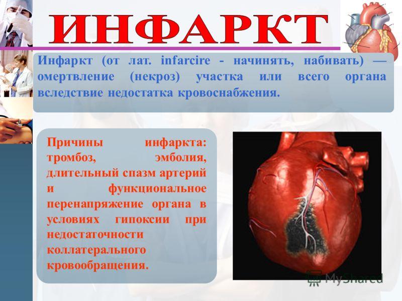 Инфаркт (от лат. infarcire - начинять, набивать) омертвление (некроз) участка или всего органа вследствие недостатка кровоснабжения. Причины инфаркта: тромбоз, эмболия, длительный спазм артерий и функциональное перенапряжение органа в условиях гипокс