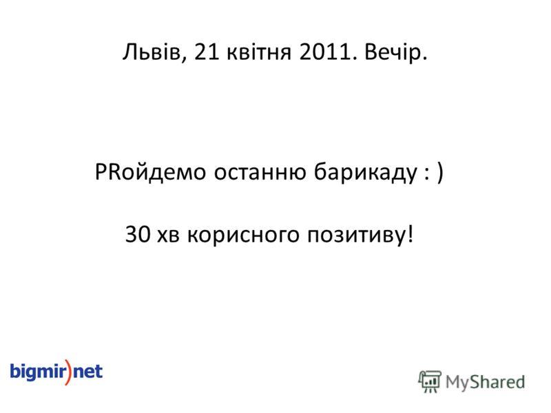 Львів, 21 квітня 2011. Вечір. PRойдемо останню барикаду : ) 30 хв корисного позитиву!