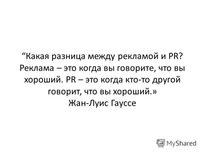 Какая разница между рекламой и PR? Реклама – это когда вы говорите, что вы хороший. PR – это когда кто-то другой говорит, что вы хороший.» Жан-Луис Гауссе