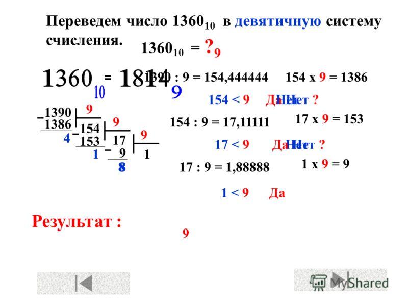 Переведем число 1360 10 в девятичную систему счисления. Результат : 1360 10 = ? 9 1390 154 9 9 17 х 9 = 153 9 4 154 х 9 = 1386 1386 153 1 9 17 1 Да 154 < 9 17 < 9 1 < 9 Да Нет ? Нет 1390 : 9 = 154,444444 154 : 9 = 17,11111 17 : 9 = 1,88888 1 х 9 = 9