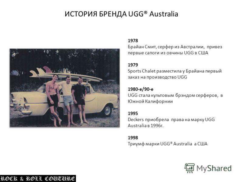 1978 Брайан Смит, серфер из Австралии, привез первые сапоги из овчины UGG в США 1979 Sports Chalet разместила у Брайана первый заказ на производство UGG 1980-е/90-е UGG стала культовым брэндом серферов, в Южной Калифорнии 1995 Deckers приобрела права