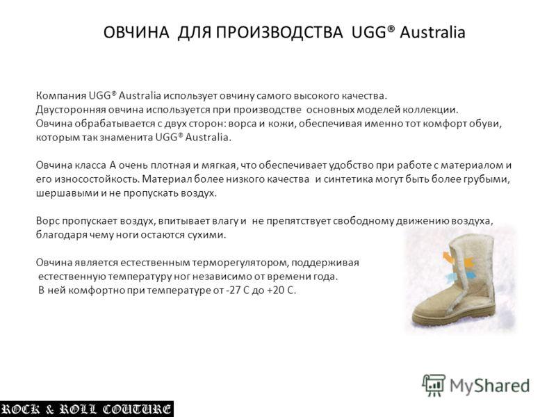 Компания UGG® Australia использует овчину самого высокого качества. Двусторонняя овчина используется при производстве основных моделей коллекции. Овчина обрабатывается с двух сторон: ворса и кожи, обеспечивая именно тот комфорт обуви, которым так зна