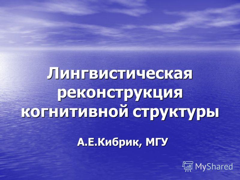 Лингвистическая реконструкция когнитивной структуры А.Е.Кибрик, МГУ