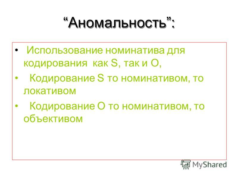 Аномальность: Использование номинатива для кодирования как S, так и O, Кодирование S то номинативом, то локативом Кодирование O то номинативом, то объективом