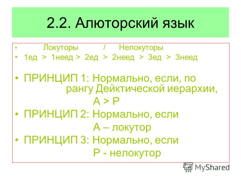 2.2. Алюторский язык Локуторы / Нелокуторы 1ед > 1неед > 2ед > 2неед > 3ед > 3неед ПРИНЦИП 1: Нормально, если, по рангу Дейктической иерархии, A > P ПРИНЦИП 2: Нормально, если A – локутор ПРИНЦИП 3: Нормально, если P - нелокутор