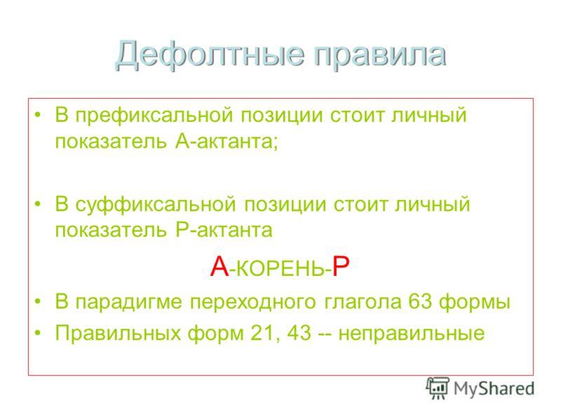 Дефолтные правила В префиксальной позиции стоит личный показатель А-актанта; В суффиксальной позиции стоит личный показатель Р-актанта А -КОРЕНЬ- Р В парадигме переходного глагола 63 формы Правильных форм 21, 43 -- неправильные