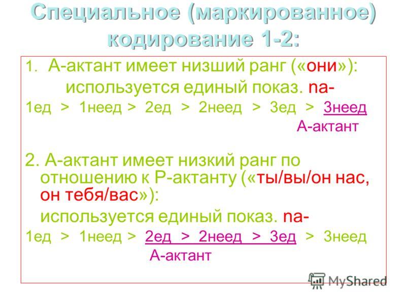 Специальное (маркированное) кодирование 1-2: 1. А-актант имеет низший ранг («они»): используется единый показ. na- 1ед > 1неед > 2ед > 2неед > 3ед > 3неед А-актант 2. А-актант имеет низкий ранг по отношению к Р-актанту («ты/вы/он нас, он тебя/вас»):