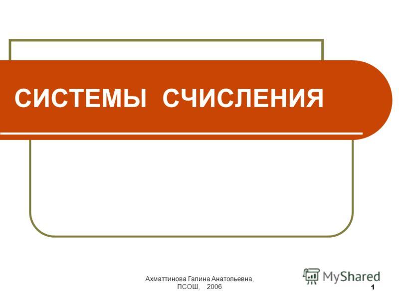 Ахматтинова Галина Анатольевна, ПСОШ, 2006 1 СИСТЕМЫ СЧИСЛЕНИЯ