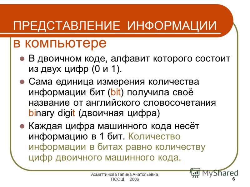 Ахматтинова Галина Анатольевна, ПСОШ, 2006 6 ПРЕДСТАВЛЕНИЕ ИНФОРМАЦИИ в компьютере В двоичном коде, алфавит которого состоит из двух цифр (0 и 1). Сама единица измерения количества информации бит (bit) получила своё название от английского словосочет