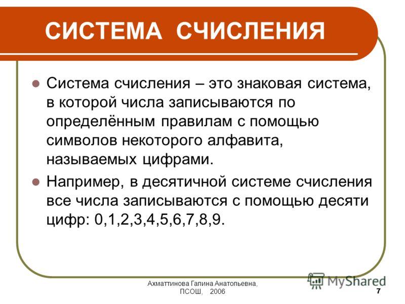 Ахматтинова Галина Анатольевна, ПСОШ, 2006 7 СИСТЕМА СЧИСЛЕНИЯ Система счисления – это знаковая система, в которой числа записываются по определённым правилам с помощью символов некоторого алфавита, называемых цифрами. Например, в десятичной системе