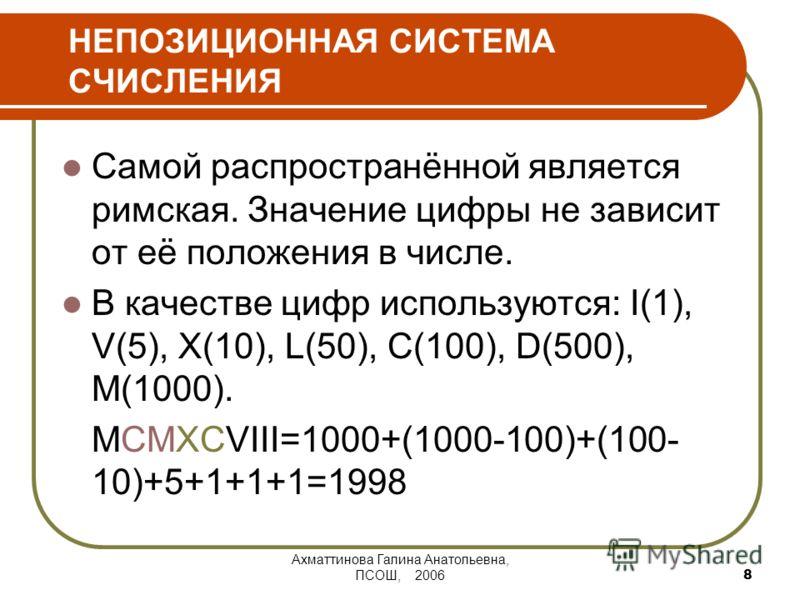 Ахматтинова Галина Анатольевна, ПСОШ, 2006 8 НЕПОЗИЦИОННАЯ СИСТЕМА СЧИСЛЕНИЯ Самой распространённой является римская. Значение цифры не зависит от её положения в числе. В качестве цифр используются: I(1), V(5), X(10), L(50), C(100), D(500), M(1000).