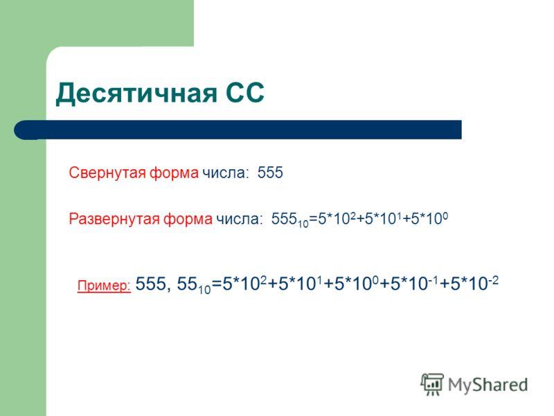 Десятичная СС Свернутая форма числа: 555 Развернутая форма числа: 555 10 =5*10 2 +5*10 1 +5*10 0 Пример: 555, 55 10 =5*10 2 +5*10 1 +5*10 0 +5*10 -1 +5*10 -2