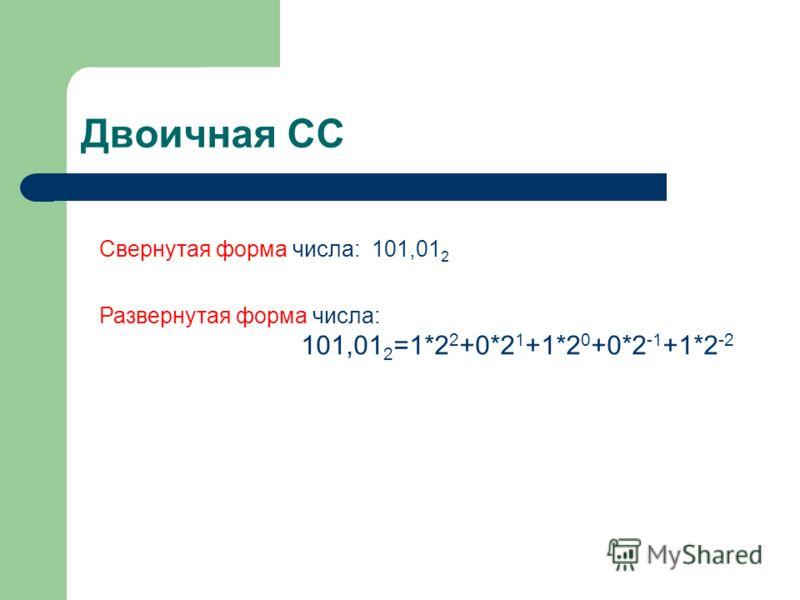 Двоичная СС Свернутая форма числа: 101,01 2 Развернутая форма числа: 101,01 2 =1*2 2 +0*2 1 +1*2 0 +0*2 -1 +1*2 -2