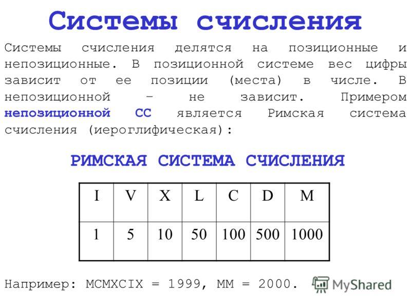 Системы счисления Системы счисления делятся на позиционные и непозиционные. В позиционной системе вес цифры зависит от ее позиции (места) в числе. В непозиционной – не зависит. Примером непозиционной СС является Римская система счисления (иероглифиче