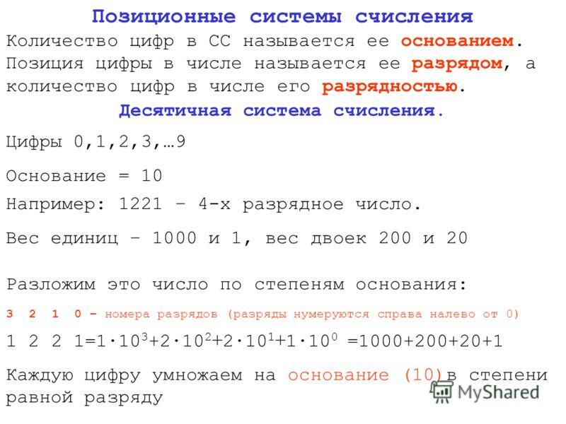 Позиционные системы счисления Количество цифр в СС называется ее основанием. Позиция цифры в числе называется ее разрядом, а количество цифр в числе его разрядностью. Десятичная система счисления. Цифры 0,1,2,3,…9 Основание = 10 Например: 1221 – 4-х