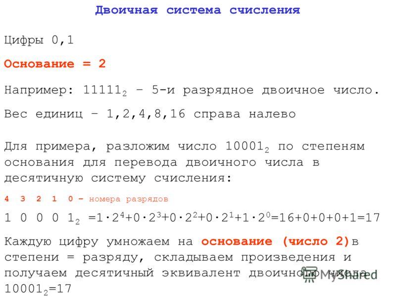 Двоичная система счисления Цифры 0,1 Основание = 2 Например: 11111 2 – 5-и разрядное двоичное число. Вес единиц – 1,2,4,8,16 справа налево Для примера, разложим число 10001 2 по степеням основания для перевода двоичного числа в десятичную систему счи