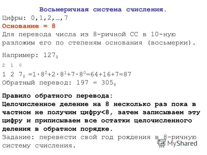 Восьмеричная система счисления. Цифры: 0,1,2,…,7 Основание = 8 Для перевода числа из 8-ричной СС в 10-ную разложим его по степеням основания (восьмерки). Например: 127 8 2 1 0 1 2 7 8 =1·8 2 +2·8 1 +7·8 0 =64+16+7=87 Обратный перевод: 197 = 305 8 Пра