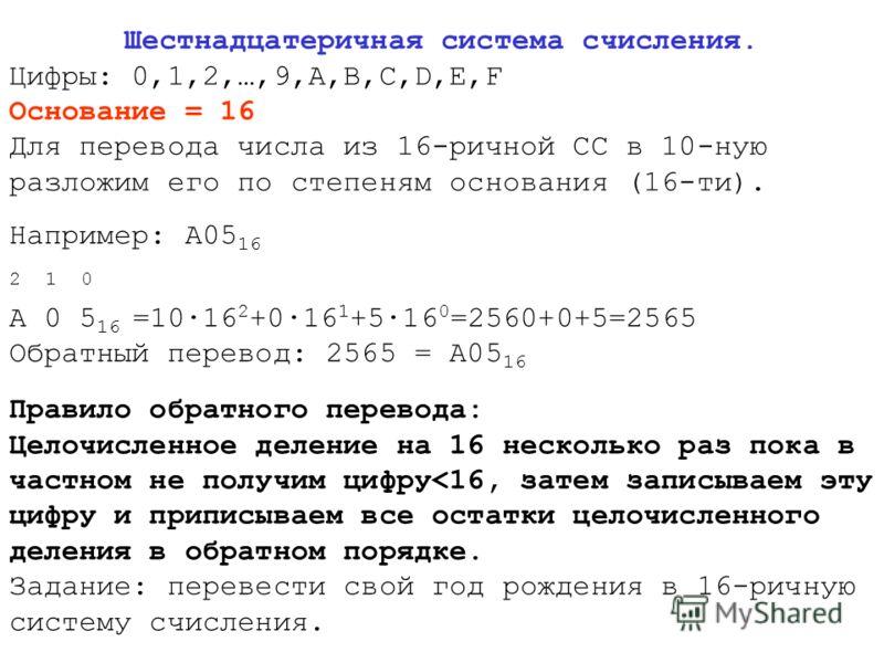 Шестнадцатеричная система счисления. Цифры: 0,1,2,…,9,A,B,C,D,E,F Основание = 16 Для перевода числа из 16-ричной СС в 10-ную разложим его по степеням основания (16-ти). Например: А05 16 2 1 0 А 0 5 16 =10·16 2 +0·16 1 +5·16 0 =2560+0+5=2565 Обратный