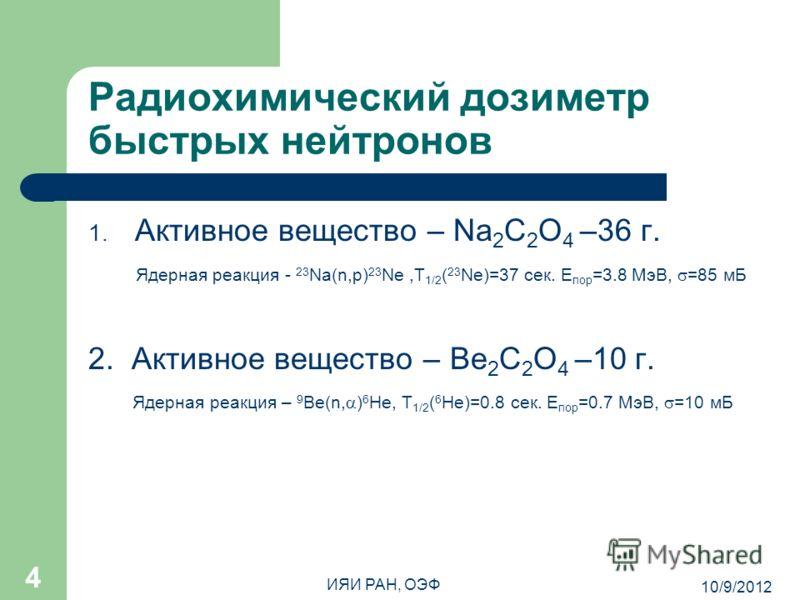 8/7/2012 ИЯИ РАН, ОЭФ 4 Радиохимический дозиметр быстрых нейтронов 1. Активное вещество – Na 2 C 2 O 4 –36 г. Ядерная реакция - 23 Na(n,p) 23 Ne,T 1/2 ( 23 Ne)=37 сек. E пор =3.8 МэВ, =85 мБ 2. Активное вещество – Ве 2 С 2 О 4 –10 г. Ядерная реакция