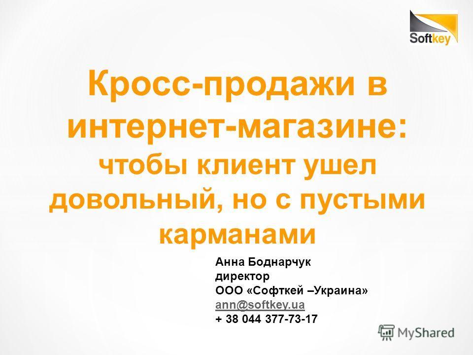 Кросс-продажи в интернет-магазине: чтобы клиент ушел довольный, но с пустыми карманами Анна Боднарчук директор ООО «Софткей –Украина» ann@softkey.ua + 38 044 377-73-17