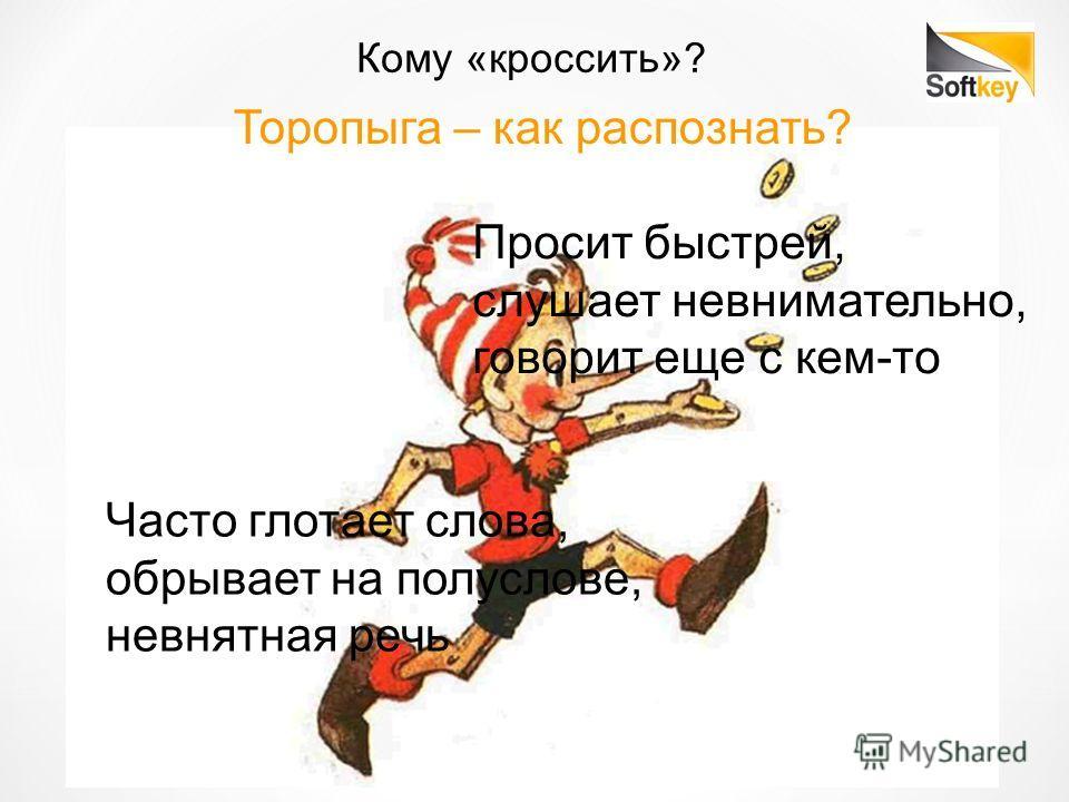 Кому «кроссить»? Торопыга – как распознать? Просит быстрей, слушает невнимательно, говорит еще с кем-то Часто глотает слова, обрывает на полуслове, невнятная речь