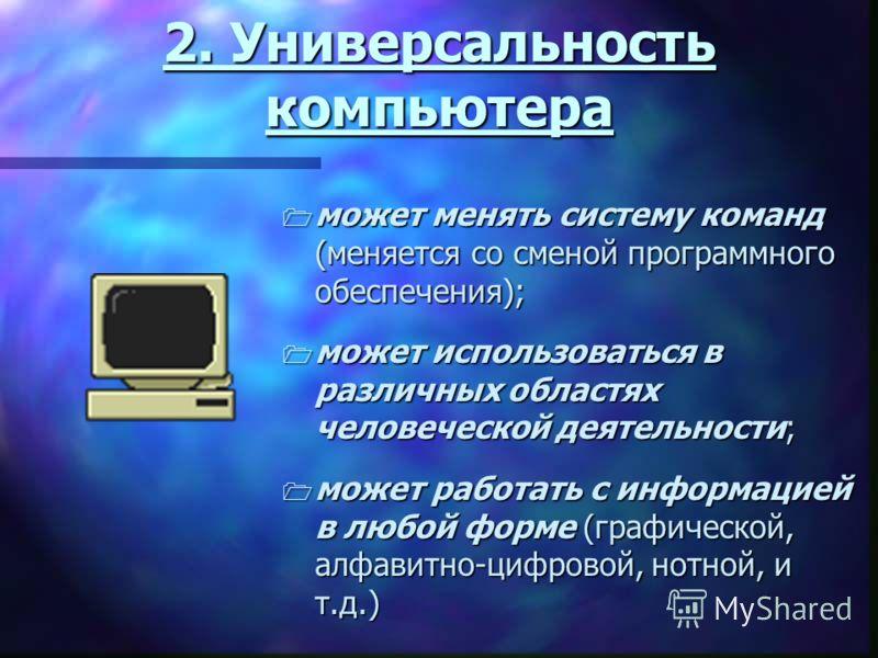 2. Универсальность компьютера может менять систему команд (меняется со сменой программного обеспечения); может использоваться в различных областях человеческой деятельности; может работать с информацией в любой форме (графической, алфавитно-цифровой,