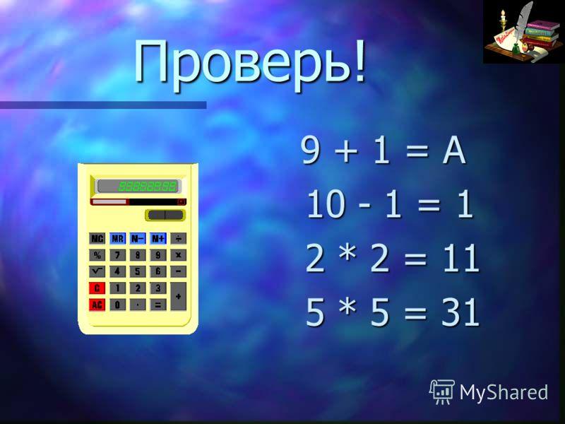 Проверь! 9 + 1 = А 10 - 1 = 1 2 * 2 = 11 5 * 5 = 31